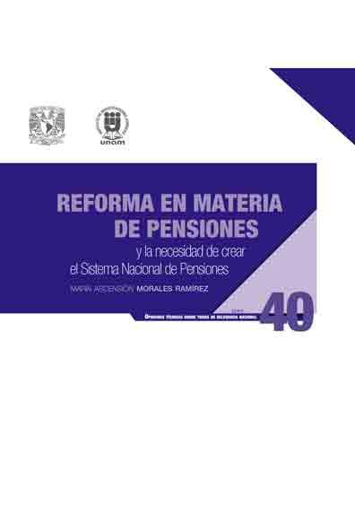 Reforma en materia de pensiones y la necesidad de crear el sistema nacional de pensiones. Serie Opiniones Técnicas sobre Temas de Relevancia Nacional, núm. 40
