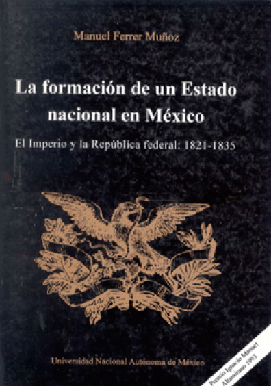 La formación de un Estado nacional en México. El imperio y la República federal: 1821-1835