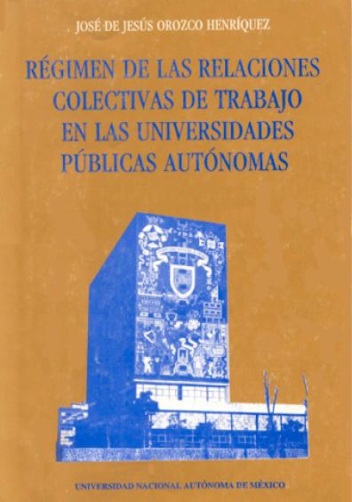 Régimen de las relaciones colectivas de trabajo en las universidades públicas autónomas, 1a. reimp.