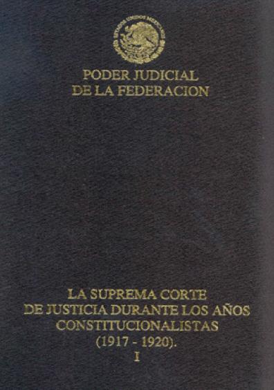 La Suprema Corte de Justicia durante los años constitucionalistas (1917-1920), t. I