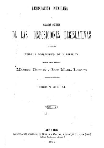 Legislación mexicana o colección completa de las disposiciones desde la Independencia de la República, t. VI