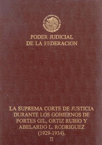 La Suprema Corte de Justicia durante los gobiernos de Portes Gil, Ortiz Rubio y Abelardo L. Rodríguez (1929-1934), t. II