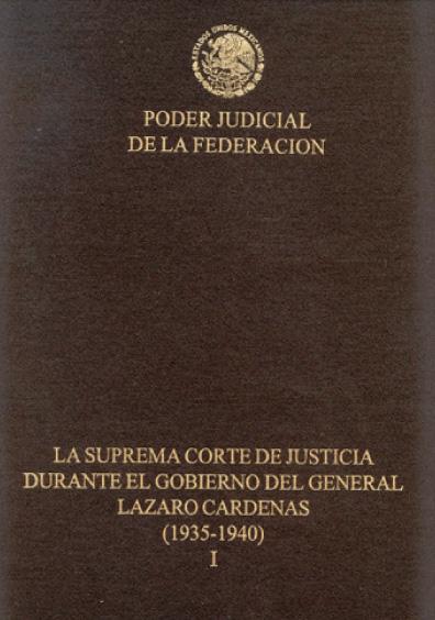 La Suprema Corte de Justicia durante el gobierno del general Lázaro Cárdenas (1935-1940), t. I