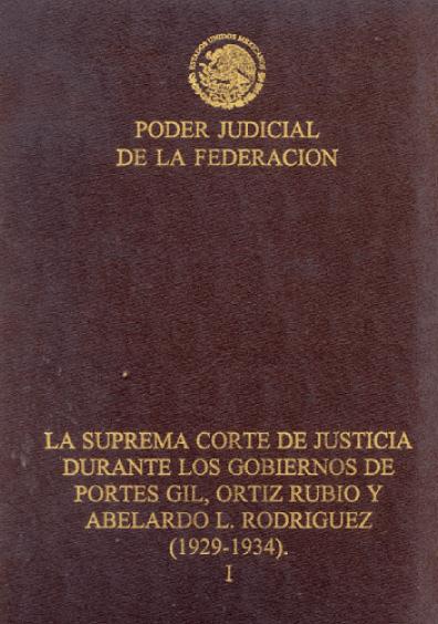 La Suprema Corte de Justicia durante los gobiernos de Portes Gil, Ortiz Rubio y Abelardo L. Rodríguez (1929-1934), t. I