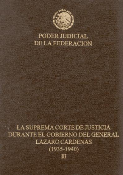 La Suprema Corte de Justicia durante el gobierno del general Lázaro Cárdenas (1935-1940), t. III