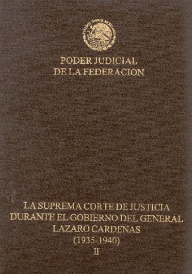 La Suprema Corte de Justicia durante el gobierno del general Lázaro Cárdenas (1935-1940), t. II