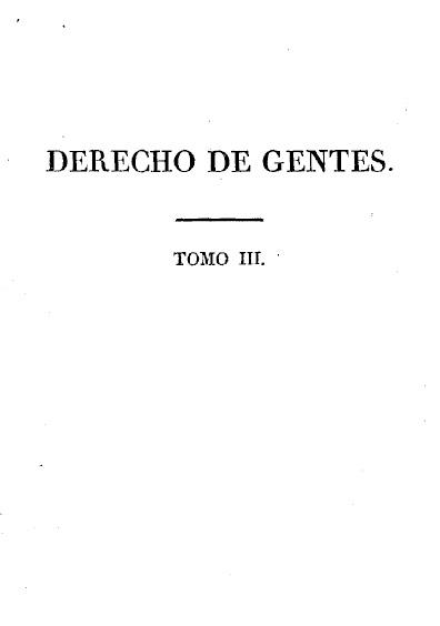 Derecho de gentes o principios de la ley natural, aplicados a la conducta, y a los negocios de las naciones y de los soberanos, t.III