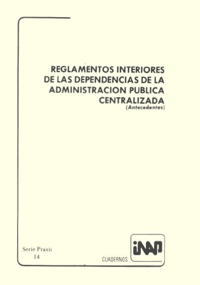 Praxis 014. Reglamentos interiores de las dependencias de la administración pública centralizada (Antecedentes)