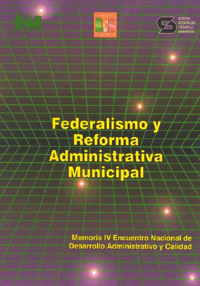 Federalismo y reforma administrativa municipal. Memoria del IV Encuentro Nacional de Desarrollo Administrativo y Calidad