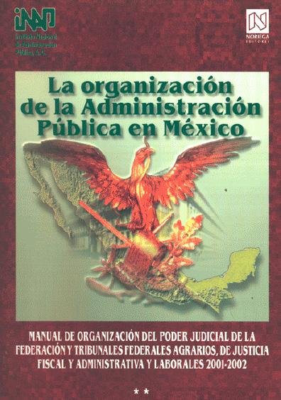 La organización de la administración pública en México. Manual de organización del Poder Judicial de la Federación y tribunales federales agrarios, de justicia fiscal y administrativa y laborales, 2001-2002