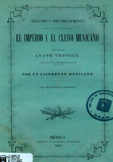 Segundas observaciones sobre el opúsculo intitulado El imperio y el clero mexicano, del señor abate Testory, capellán mayor del ejército francés en México, por un sacerdote mexicano, con las licencias necesarias