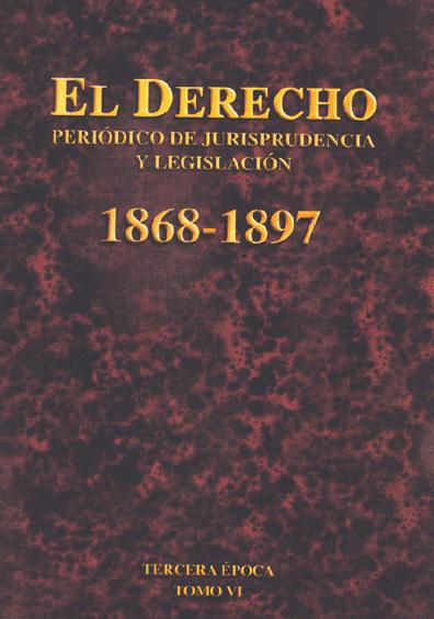 El Derecho. Periódico de Jurisprudencia y Legislación, 1868-1897, tercera época, t. VI