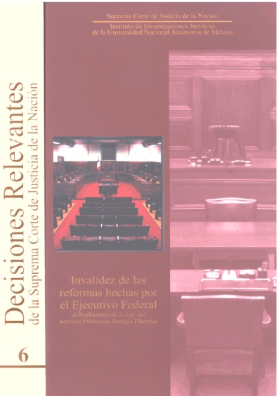 Decisiones relevantes de la Suprema Corte de Justicia de la Nación, núm. 6. Invalidez de las reformas hechas por el Ejecutivo Federal al Reglametno de la Ley del Servicio Público de Energía Eléctrica
