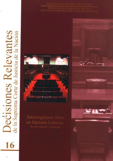 Decisiones relevantes de la Suprema Corte de Justicia de la Nación, núm. 16. Interrogatorio libre en materia laboral. Su ofrecimiento y desahogo