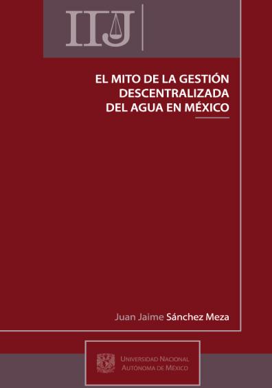 El mito de la gestión descentralizada del agua en México, 1a. reimp.