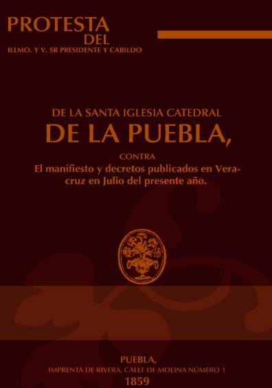 Protesta del Illmo. y V. sr. presidente y cabildo de la Santa Iglesia Catedral de la Puebla, contra el manifiesto y decretos publicados en Veracruz