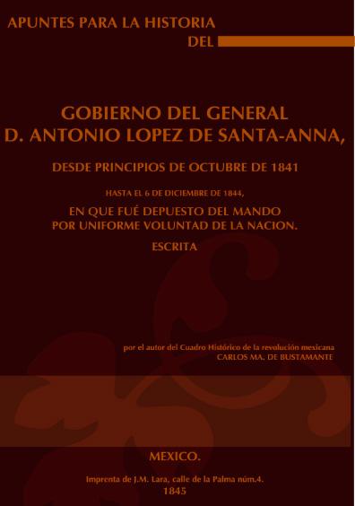 Apuntes para la historia del gobierno del general D. Antonio López de Santa-Anna, desde principios de octubre de 1841 hasta el 6 de diciembre de 1844, en que fué depuesto el mando por uniforme voluntad de la nación
