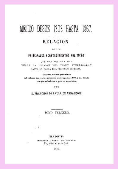 Méjico desde 1808 hasta 1867. Relación de los principales acontecimientos políticos que han tenido lugar desde la prisión del virrey Iturrigaray hasta la caída del Segundo Imperio, tomo tercero