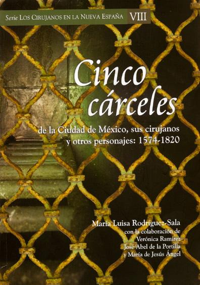 Cinco cárceles de la Ciudad de México, sus cirujanos y otros personajes: 1574-1820