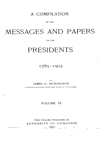 A Compilation of the Messages and Papers of the Presidents, 1789-1902, volume VI