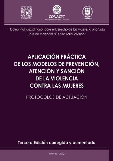 Aplicación práctica de los modelos de prevención, atención y sanción de la violencia contra las mujeres. Protocolos de actuación, 3a. ed., corregida y aumentada