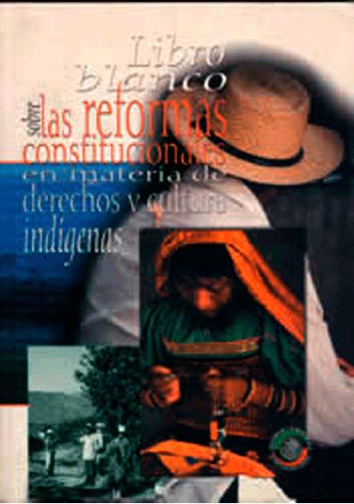 Libro blanco sobre las reformas constitucionales en materia de derechos y cultura indígenas