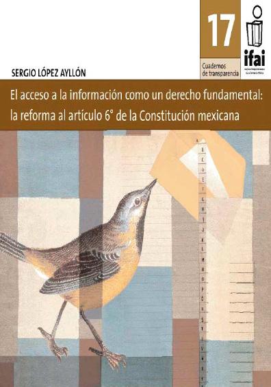 Cuadernos de Transparencia 17. El acceso a la información como un derecho fundamental: la reforma al artículo 6o. de la Constitución mexicana