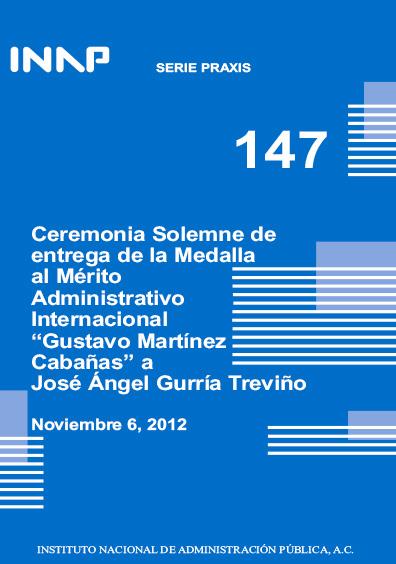 """Praxis 147. Ceremonia solemne de entrega de la Medalla al Mérito Administrativo Internacional """"Gustavo Martínez Cabañas"""" a José Ángel Gurría TReviño, noviembre 6, 2012"""