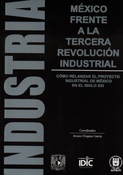México frente a la tercera revolución industrial. Cómo relanzar el proyecto industrial de México en el siglo XXI