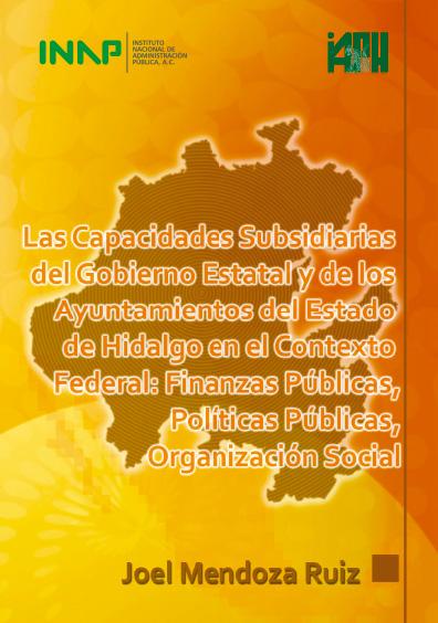 Las capacidades subsidiarias del gobierno estatal y de los ayuntamientos del estado de Hidalgo en el contexto federal: finanzas públicas, políticas públicas, organización social