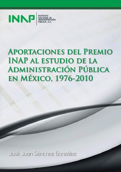 Aportaciones del Premio INAP al estudio de la administración pública en México, 1976-2010