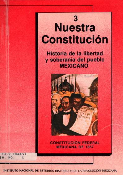 Nuestra Constitución. Historia de la libertad y soberanía del pueblo mexicano. Cuaderno 3. Constitución Federal. Colección Instituto Nacional de Estudios Históricos de la Revolución Mexicana