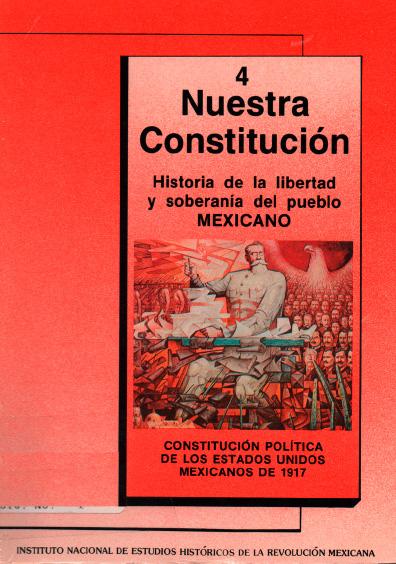 Nuestra Constitución. Historia de la libertad y soberanía del pueblo mexicano. Cuaderno 4. Constitución Política de los Estados Unidos Mexicanos de 1917. Colección Instituto Nacional de Estudios Históricos de la Revolución Mexicana