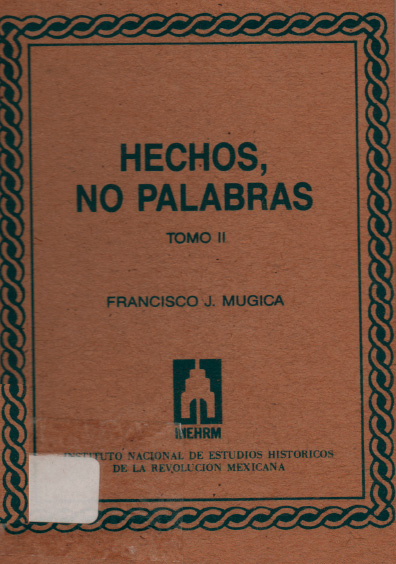 Hechos, no palabras, edición facsimilar, t. II. Colección Instituto Nacional de Estudios Históricos de la Revolución Mexicana