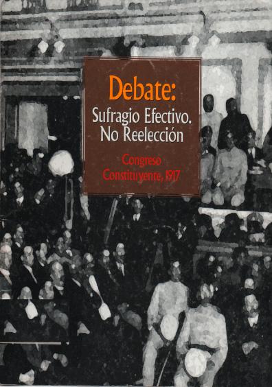 Debate: sufragio efectivo. No reelección. Congreso Constituyente, 1917. Colección Instituto Nacional de Estudios Históricos de la Revolución Mexicana