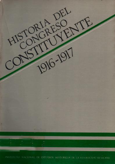 Historia del Congreso Constituyente, 1916-1917. Colección Instituto Nacional de Estudios Históricos de la Revolución Mexicana