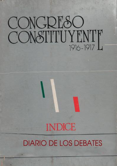 Congreso Constituyente 1916-1917. Índice. Diario de de debates. Colección Instituto Nacional de Estudios Históricos de la Revolución Mexicana