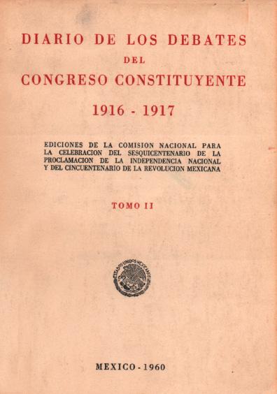 Diario de los debates del Congreso Constituyente 1916-1917, t. II. Colección Instituto Nacional de Estudios Históricos de la Revolución Mexicana