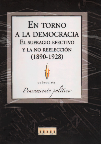 En torno a la democracia. El sufragio efectivo y la no reelección (1890-1928). Colección Instituto Nacional de Estudios Históricos de la Revolución Mexicana