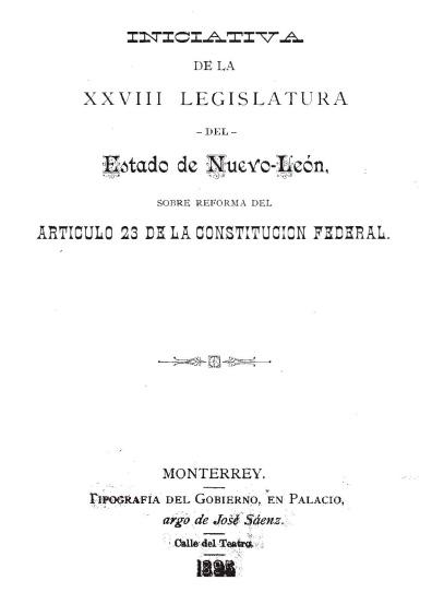 Iniciativa de la XXVIII Legislatura del Estado de Nuevo León, sobre la reforma del artículo 23 de la Constitución federal. Colección Jorge Denegre-Vaught Peña
