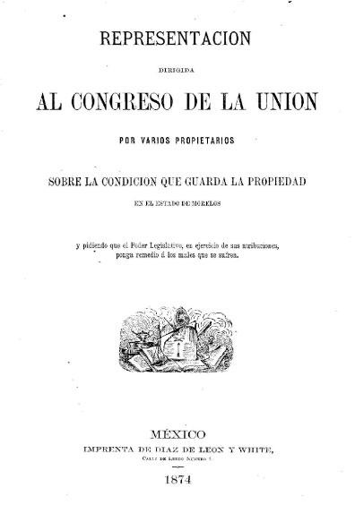 Representación dirigida al Congreso de la Unión por varios propietarios sobre la condición que guarda la propiedad en el estado de Morelos. Colección Jorge Denegre-Vaught Peña
