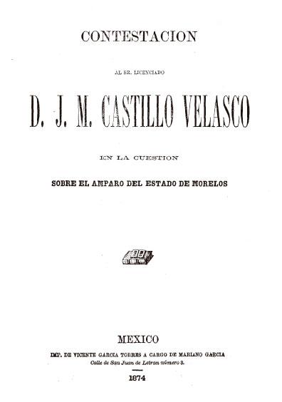 Contestación al señor Lic. Castillo Velasco en la cuestión sobre el amparo del estado de Morelos. Colección Jorge Denegre-Vaught Peña