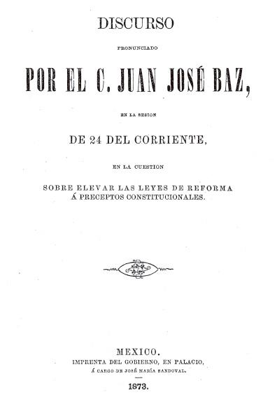 Discurso pronunciado por el C. Juez José Baz, con respecto de la elevación de las Leyes de Reforma a preceptos constitucionales. Colección Jorge Denegre-Vaught Peña