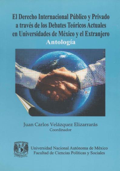 El derecho internacional público y privado a través de los debates teóricos actuales en universidades de México y el extranjero. Antología. Colección Facultad de Ciencias Políticas y Sociales