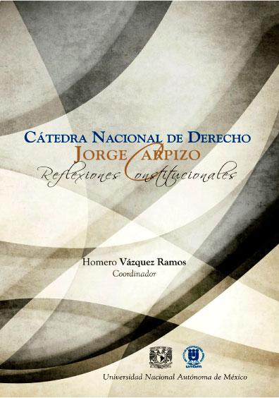 Cátedra nacional de derecho Jorge Carpizo. Reflexiones constitucionales