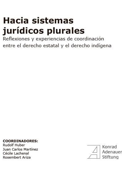 Hacia sistemas jurídicos plurales. Reflexiones y experiencias de coordinación entre el derecho estatal y el derecho indígena. Colección Fundación Konrad Adenauer