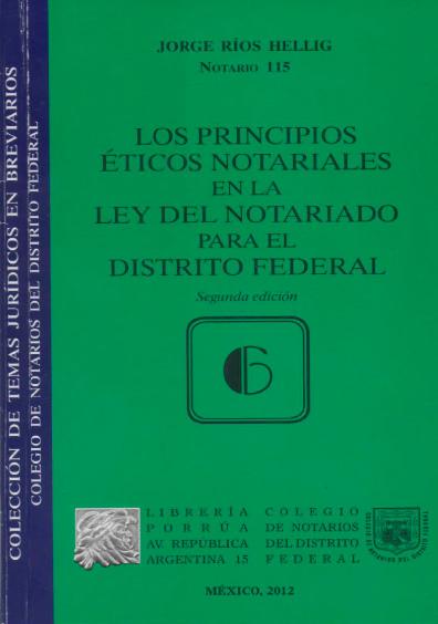 Los principios éticos notariales en la Ley del Notariado para el Distrito Federal, 2a. ed. Colección Colegio de Notarios del Distrito Federal