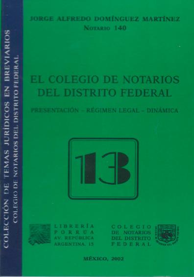 El Colegio de Notarios del Distrito Federal. Presentación, régimen legal, dinámica, 2a. ed. Colección Colegio de Notarios del Distrito Federal