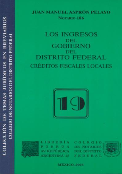 Los ingresos del gobierno del Distrito Federal. Créditos fiscales locales. Colección Colegio de Notarios del Distrito Federal