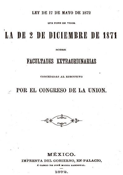 Ley del 17 de mayo de 1872 que pone en vigor la del 2 de diciembre de 1871 sobre facultades extraordinarias concedidas al Ejecutivo por el Congreso de la Unión. Colección Jorge Denegre-Vaught Peña
